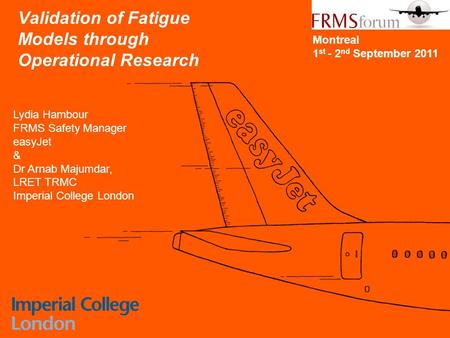 CONFIDENTIAL Validation of Fatigue Models through Operational Research Lydia Hambour FRMS Safety Manager easyJet & Dr Arnab Majumdar, LRET TRMC Imperial.