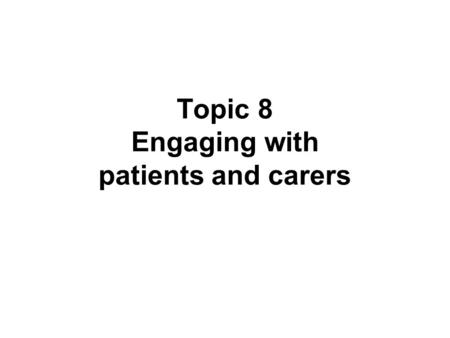 Topic 8 Engaging with patients and carers. Learning objective Understand the ways in which patients and carers can be involved as partners in health care.