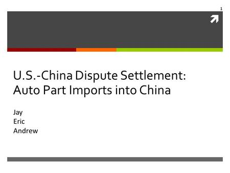  U.S.-China Dispute Settlement: Auto Part Imports into China Jay Eric Andrew 1.