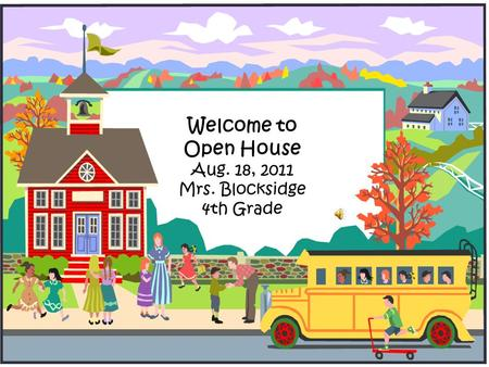 Welcome to Open House Aug. 18, 2011 Mrs. Blocksidge 4th Grade.