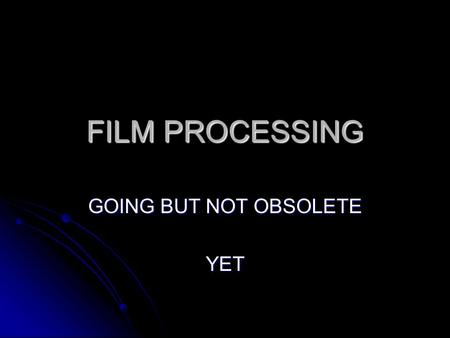 FILM PROCESSING GOING BUT NOT OBSOLETE YET. LET'S REVIEW NAME SOME COMPONENTS OF THE STRUCTURE OF THE FILM NAME SOME COMPONENTS OF THE STRUCTURE OF THE.
