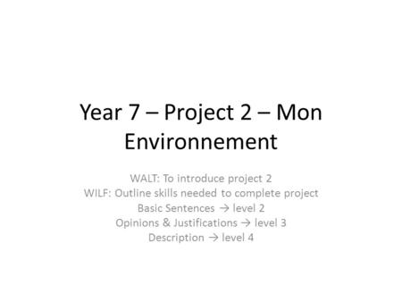 Year 7 – Project 2 – Mon Environnement WALT: To introduce project 2 WILF: Outline skills needed to complete project Basic Sentences → level 2 Opinions.