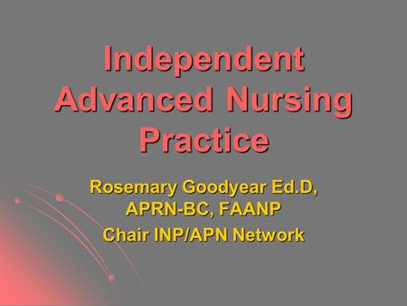 Independent Advanced Nursing Practice Rosemary Goodyear Ed.D, APRN-BC, FAANP Chair INP/APN Network.