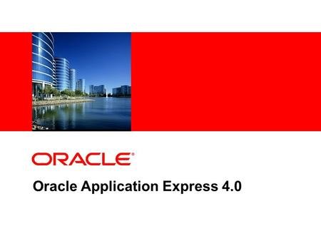 Oracle Application Express 4.0. © 2009 Oracle Corporation The following is intended to outline our general product direction. It is intended for information.