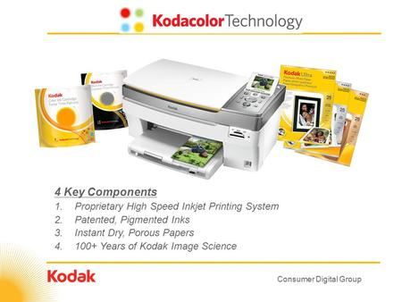 Consumer Digital Group 4 Key Components 1.Proprietary High Speed Inkjet Printing System 2.Patented, Pigmented Inks 3.Instant Dry, Porous Papers 4.100+