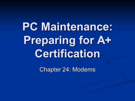 PC Maintenance: Preparing for A+ Certification Chapter 24: Modems.