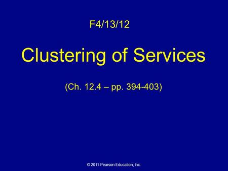 © 2011 Pearson Education, Inc. F4/13/12 Clustering of Services (Ch. 12.4 – pp. 394-403)
