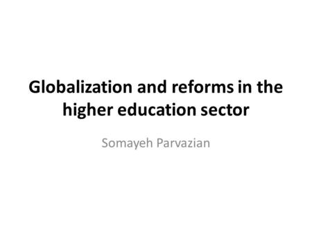 Globalization and reforms in the higher education sector Somayeh Parvazian.