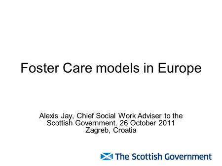 Foster Care models in Europe Alexis Jay, Chief Social Work Adviser to the Scottish Government. 26 October 2011 Zagreb, Croatia.