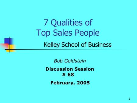 1 7 Qualities of Top Sales People Kelley School of Business Bob Goldstein Discussion Session # 68 February, 2005.