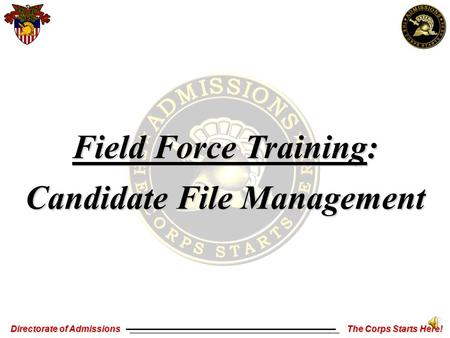 Directorate of Admissions The Corps Starts Here! Field Force Training: Candidate File Management.