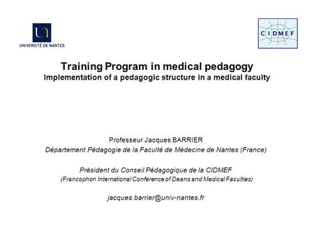Training Program in medical pedagogy Implementation of a pedagogic structure in a medical faculty Professeur Jacques BARRIER Département Pédagogie de la.