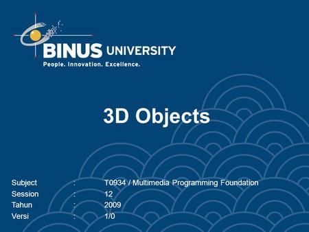 3D Objects Subject:T0934 / Multimedia Programming Foundation Session:12 Tahun:2009 Versi:1/0.