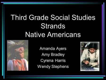 Third Grade Social Studies Strands Native Americans Amanda Ayers Amy Bradley Cyrena Harris Wendy Stephens.
