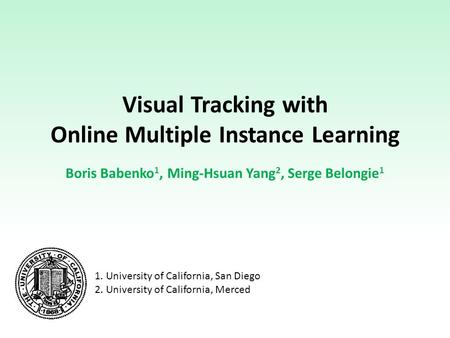 Visual Tracking with Online Multiple Instance Learning Boris Babenko 1, Ming-Hsuan Yang 2, Serge Belongie 1 1. University of California, San Diego 2. University.