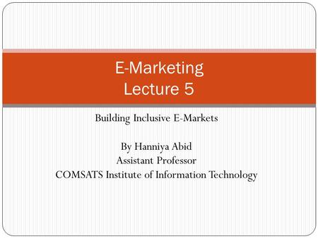 Building Inclusive E-Markets By Hanniya Abid Assistant Professor COMSATS Institute of Information Technology E-Marketing Lecture 5.