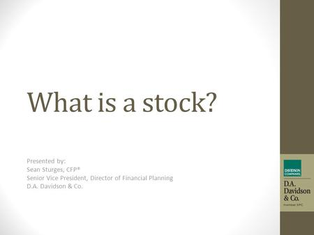 What is a stock? Presented by: Sean Sturges, CFP® Senior Vice President, Director of Financial Planning D.A. Davidson & Co.