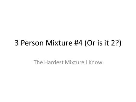 3 Person Mixture #4 (Or is it 2?) The Hardest Mixture I Know.