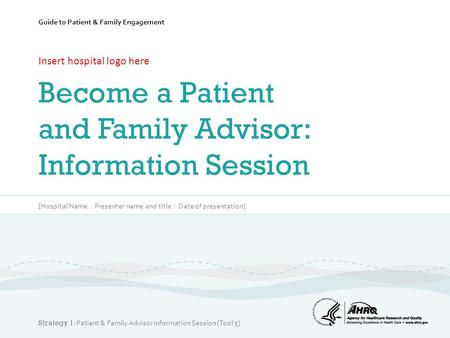 Guide to Patient & Family Engagement Insert hospital logo here Become a Patient and Family Advisor: Information Session [Hospital Name | Presenter name.