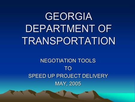 GEORGIA DEPARTMENT OF TRANSPORTATION NEGOTIATION TOOLS TO SPEED UP PROJECT DELIVERY MAY, 2005.