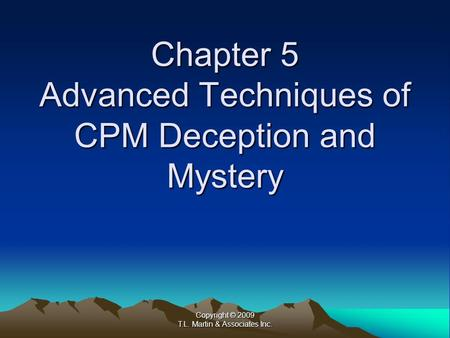 Copyright © 2009 T.L. Martin & Associates Inc. Chapter 5 Advanced Techniques of CPM Deception and Mystery.