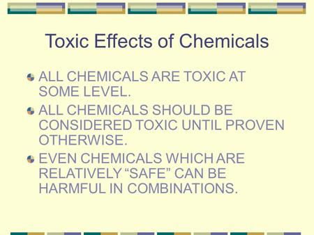 Toxic Effects of Chemicals ALL CHEMICALS ARE TOXIC AT SOME LEVEL. ALL CHEMICALS SHOULD BE CONSIDERED TOXIC UNTIL PROVEN OTHERWISE. EVEN CHEMICALS WHICH.