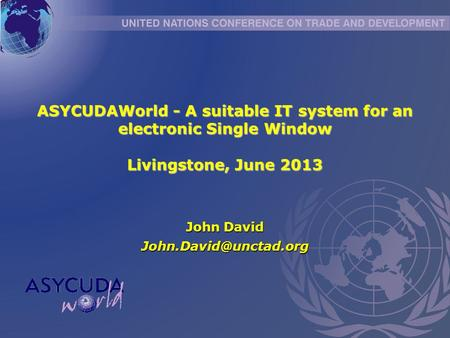 ASYCUDAWorld - A suitable IT system for an electronic Single Window Livingstone, June 2013 John David