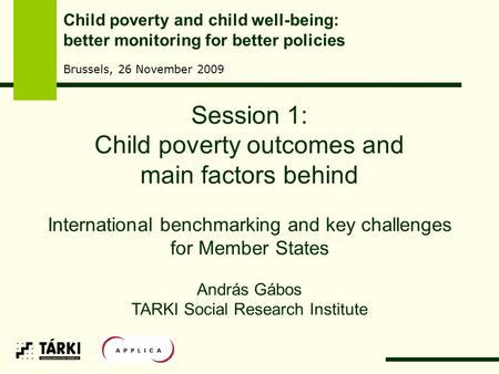 Session 1: Child poverty outcomes and main factors behind International benchmarking and key challenges for Member States András Gábos TARKI Social Research.