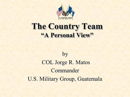 "The Country Team ""A Personal View"" by COL Jorge R. Matos COL Jorge R. MatosCommander U.S. Military Group, Guatemala."