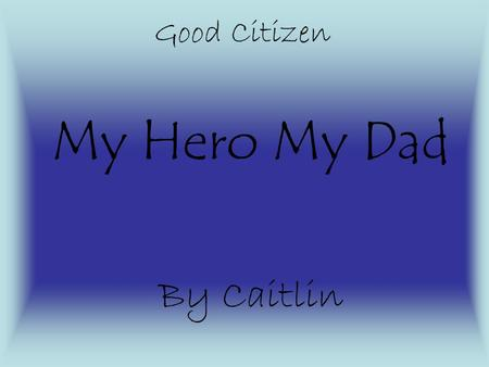 My Hero My Dad By Caitlin Good Citizen His Story My dad is my example of an amazing citizen. He shows citizenship by working for the US government. My.