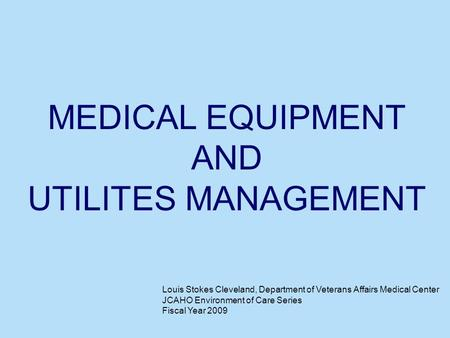 MEDICAL EQUIPMENT AND UTILITES MANAGEMENT Louis Stokes Cleveland, Department of Veterans Affairs Medical Center JCAHO Environment of Care Series Fiscal.