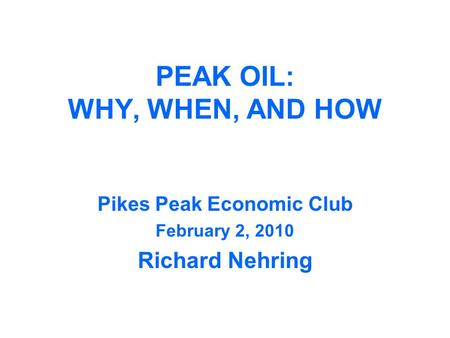 PEAK OIL: WHY, WHEN, AND HOW Pikes Peak Economic Club February 2, 2010 Richard Nehring.