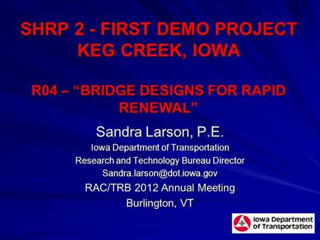 "SHRP 2 - FIRST DEMO PROJECT KEG CREEK, IOWA R04 – ""BRIDGE DESIGNS FOR RAPID RENEWAL"" Sandra Larson, P.E. Iowa Department of Transportation Research and."
