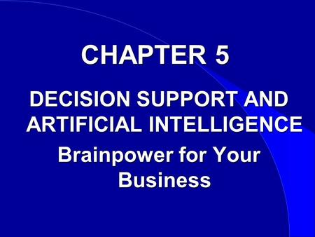 CHAPTER 5 DECISION SUPPORT AND ARTIFICIAL INTELLIGENCE Brainpower for Your Business.