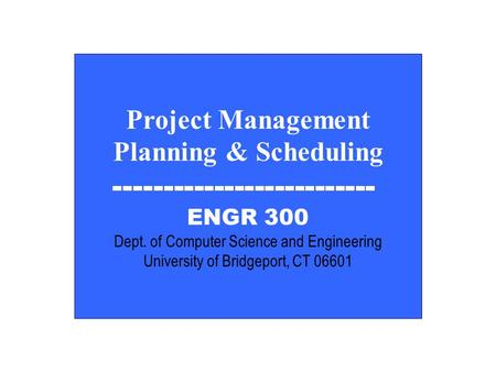 EGNR 300 Project Management Planning & Scheduling -------------------------- ENGR 300 Dept. of Computer Science and Engineering University of Bridgeport,