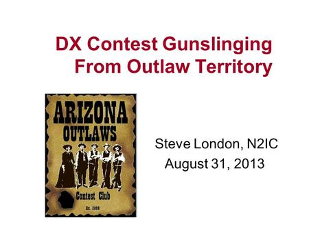DX Contest Gunslinging From Outlaw Territory Steve London, N2IC August 31, 2013.