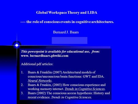 Global Workspace Theory and LIDA ---- the role of conscious events in cognitive architectures. This powerpoint is available for educational use, from: