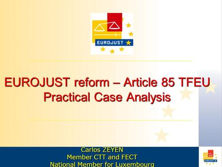 EUROJUST reform – Article 85 TFEU Practical Case Analysis Carlos ZEYEN Member CTT and FECT National Member for Luxembourg.