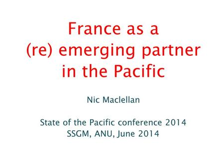 France as a (re) emerging partner in the Pacific Nic Maclellan State of the Pacific conference 2014 SSGM, ANU, June 2014.