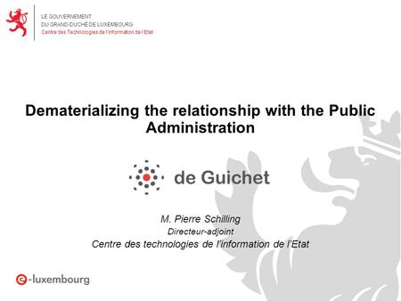 LE GOUVERNEMENT DU GRAND-DUCHÉ DE LUXEMBOURG Centre des Technologies de l'Information de l'Etat Dematerializing the relationship with the Public Administration.