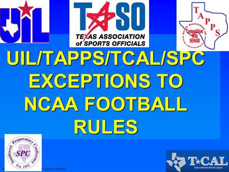 © 2013 Texas Association of Sports Officials2013 Exceptions 2013 UIL/TAPPS/TCAL/SPC EXCEPTIONS TO NCAA FOOTBALL RULES.