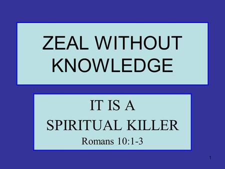 1 ZEAL WITHOUT KNOWLEDGE IT IS A SPIRITUAL KILLER Romans 10:1-3.