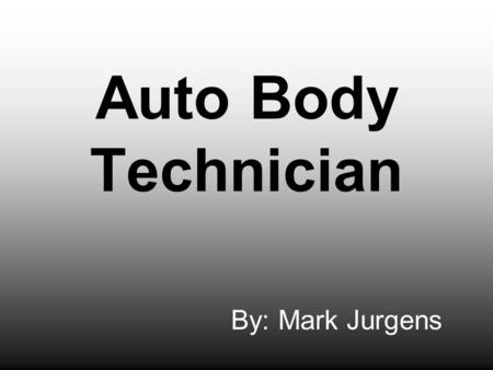 Auto Body Technician By: Mark Jurgens. Job Descriptions Repairing wrecked cars Replacing damaged body parts of car Filling body with correct components.