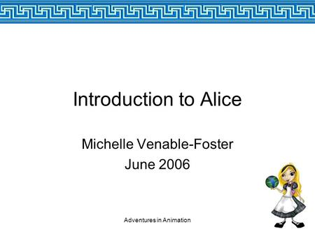 Adventures in Animation Introduction to Alice Michelle Venable-Foster June 2006.