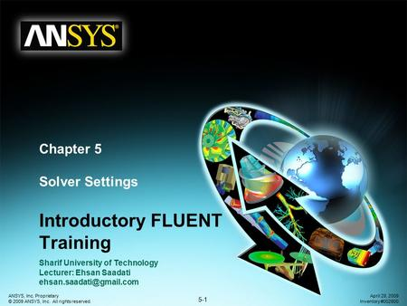 5-1 ANSYS, Inc. Proprietary © 2009 ANSYS, Inc. All rights reserved. April 28, 2009 Inventory #002600 Chapter 5 Solver Settings Introductory FLUENT Training.