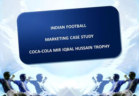 INDIAN FOOTBALL MARKETING CASE STUDY COCA-COLA MIR IQBAL HUSSAIN TROPHY INDIAN FOOTBALL MARKETING CASE STUDY COCA-COLA MIR IQBAL HUSSAIN TROPHY.