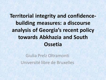 Territorial integrity and confidence- building measures: a discourse analysis of Georgia's recent policy towards Abkhazia and South Ossetia Giulia Prelz.