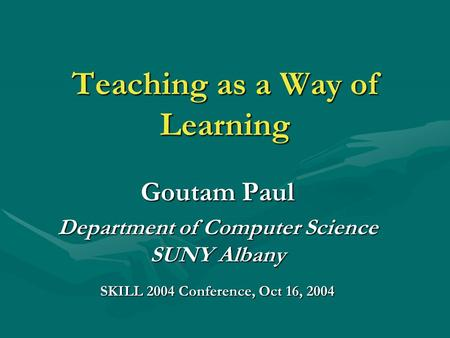 Teaching as a Way of Learning Goutam Paul Department of Computer Science SUNY Albany SKILL 2004 Conference, Oct 16, 2004.