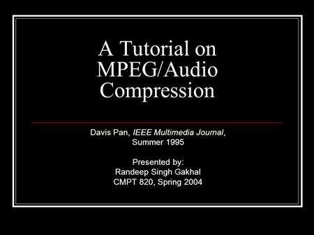 A Tutorial on MPEG/Audio Compression Davis Pan, IEEE Multimedia Journal, Summer 1995 Presented by: Randeep Singh Gakhal CMPT 820, Spring 2004.
