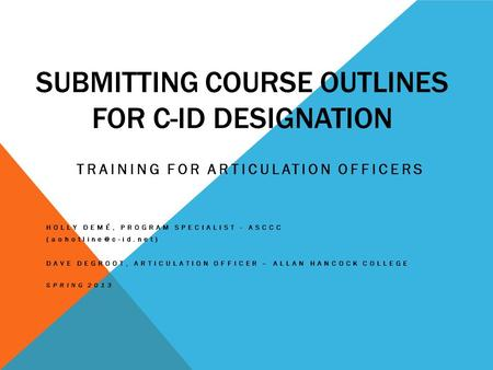SUBMITTING COURSE OUTLINES FOR C-ID DESIGNATION TRAINING FOR ARTICULATION OFFICERS HOLLY DEMÉ, PROGRAM SPECIALIST - ASCCC DAVE DEGROOT,